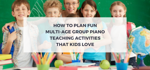 How To Plan Fun Multi Age Group Piano Teaching Activities That Kids