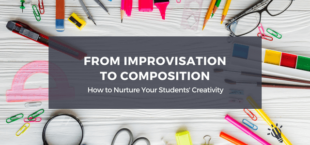 from improvisation to composition nurture students creativity