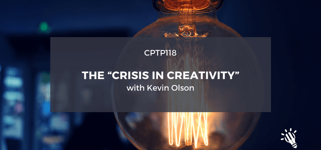 "CPTP118_-The-""Crisis-in-Creativity""-with-Kevin-Olson-1"