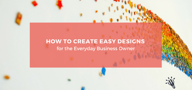 How to Create Easy Designs for the Everyday Business Owner